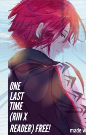 One Last Time (Rin Matsuoka X Reader) Free! by xcutiepiexx