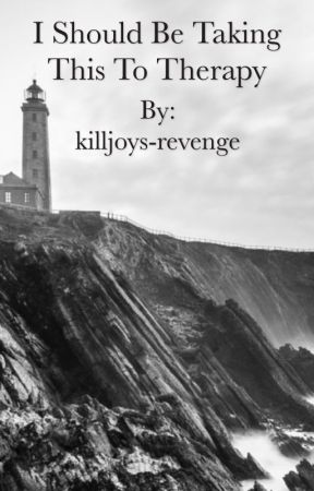 I Should Be Taking This To Therapy by killjoys-revenge