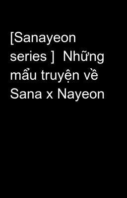 [Sanayeon series ]  Những mẩu truyện về Sana x Nayeon