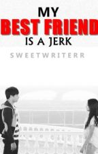 My Best Friend is a Jerk. [fin] by sweetwriterr