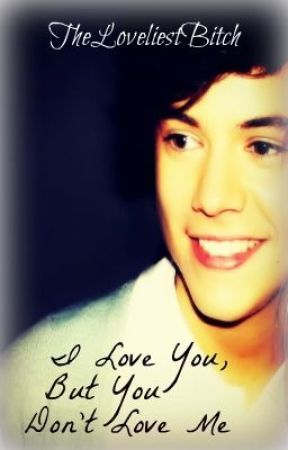 I Love You, But You Don't Love Me (A Harry Styles FanFic) by TheLoveliestBitch