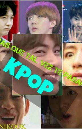 COSAS QUE TAL VEZ TE PASARON *kpop* by seok_song