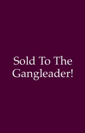 Sold to the gangleader! by xXCallie101Xx