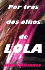 Por trás dos olhos de Lola by KarolAntunes1