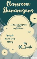 Classroom Shenanigans, Lollygagging, and Whatnot | Based on True Stories by artsyTrashpile