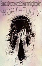 (ON HOLD) Worth-full? (Sans X Depressed!Self-harming!Reader) by littleweirdviolet