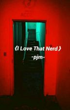 ▪I Love That Nerd - pjm▪ by L0V4Rxx