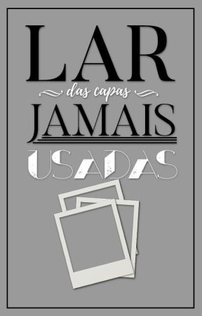 Lar das capas JAMAIS usadas by KalineErasmo