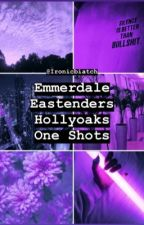Emmerdale, Eastenders, Hollyoaks one shots 🖤 by Ironicbiatch