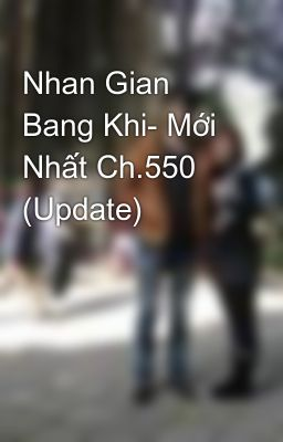 Nhan Gian Bang Khi- Mới Nhất Ch.550 (Update)