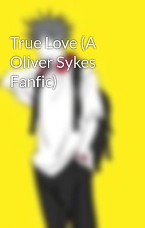 True Love (A Oliver Sykes Fanfic) by AllTime_EmoTrash
