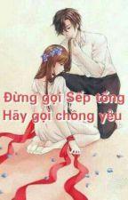 Đừng gọi sếp tổng, hãy gọi chồng yêu! by cungtuonglinh
