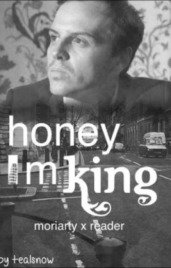 Honey I'm king. (Moriarty x Reader) -based of BBC Sherlock.