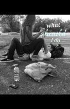 What should I do by Mariah_lynn