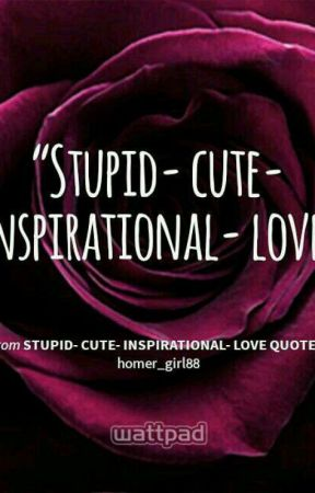 Stupid- Cute- Inspirational- Love Quotes by 88aplepyx