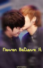 Never Believe It by MrsTripleHyun