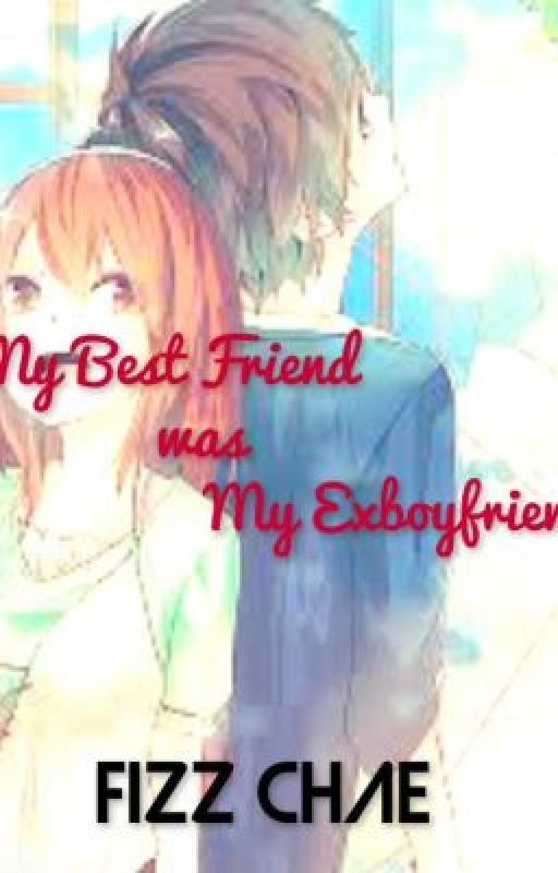 My Best Friend was My Ex-Boyfriend by fizz_chae07