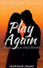Play Again: Frolic Leisure Part Three by clockwork_chaser