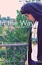 In the Way- Luke Brooks Love Story by thatjanogirl