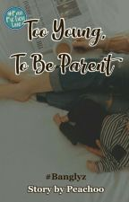 ◁Too Young,To be Parent▷;banglyz by Peachoo