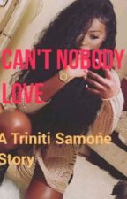 Can't Nobody Love: A Triniti Samońe Story by TrinitiS