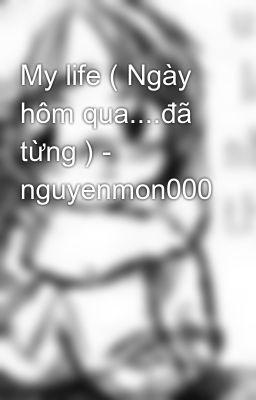 My life ( Ngày hôm qua....đã từng ) - nguyenmon000