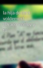 la hija de lord voldemort (Draco malfoy y tu) by lola-14