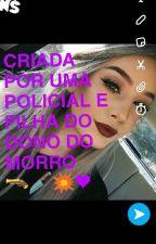 CRIADA POR UMA POLICIAL E FILHA DO DONO DO MORRO(EM REVISÃO)  by Fadinha_Amor