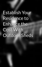 Establish Your Residence to Enhance the Cost With Outdoor Sheds by toolbuildingbelle9q