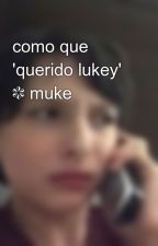 como que 'querido lukey' ❃ muke by dszjah