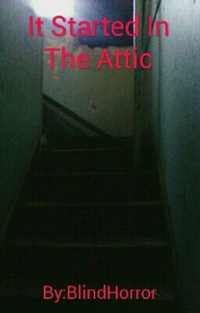 It Started In The Attic by BlindHorror