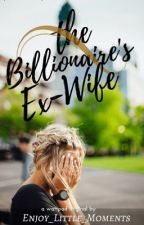 The Billionaire's Ex-Wife  by Enjoy_Little_Moments