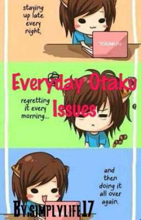 Everyday Otaku Issues by Simplylife17