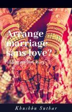 ARRANGE MARRIAGE SANS LOVE?? by KhushbuSuthar