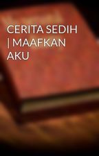 CERITA SEDIH | MAAFKAN AKU by papareyhanz