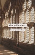A Bit Old-Fashioned  by teenjournalofficial