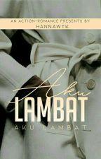 AKU LAMBAT [COMPLETED] by hannawtk