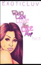 Who Can LOVE You Like Me? (Book 2) by ExoticLuv
