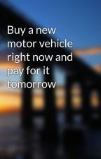 Buy a new motor vehicle right now and pay for it tomorrow by queentext1