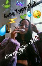 Gang Type Shit . by uNiQuE_Kiyyyy
