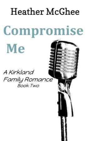 Compromise Me (Book Two of the Kirkland Family) by hmmcghee