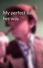 My perfect sub, her way by AlexanderGriffiths15