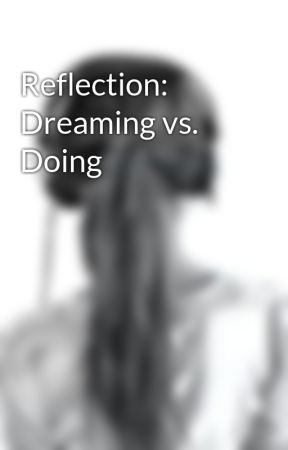 Reflection: Dreaming vs. Doing by sillatran101