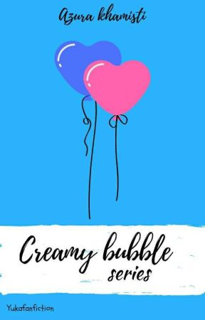 Creamy Buble Series by YuKaFanFiction
