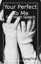 Your Perfect To Me ~Self Harm Speech~ by SpagTroll