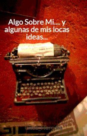Algo Sobre Mi.... y algunas de mis locas ideas... by Giise_Heredia