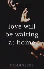 Love Will Be Waiting At Home by dammnbebe-
