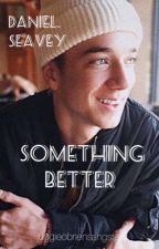 Something Better || Daniel Seavey by juggieobriensangster