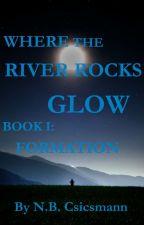 Where the River Rocks Glow, Book 1: Formation by NBCsicsmann