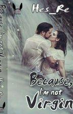 Because I'm Not Virgin | Sudah Diterbitkan by Hes_Re